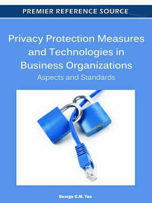 Privacy Protection Measures and Technologies in Business Organizations By Yee, George